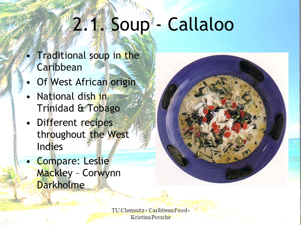 TU Chemnitz - Caribbean Food - Kristina Porsche 2.1. Soup - Callaloo Traditional soup in the Caribbean Of West African origin National dish in Trinida