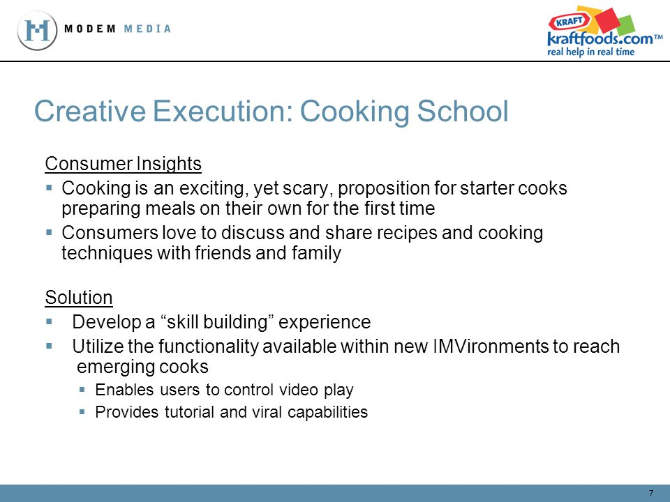 7 Creative Execution: Cooking School Consumer Insights Cooking is an exciting, yet scary, proposition for starter cooks preparing meals on their own for the first time Consumers love to discuss and share recipes and cooking techniques with friends and family Solution Develop a skill building experience Utilize the functionality available within new IMVironments to reach emerging cooks Enables users to control video play Provides tutorial and viral capabilities