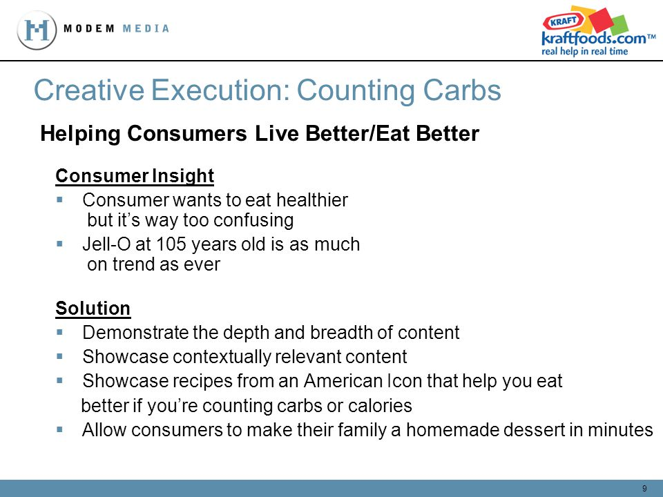 9 Helping Consumers Live Better/Eat Better Creative Execution: Counting Carbs Consumer Insight Consumer wants to eat healthier but its way too confusing Jell-O at 105 years old is as much on trend as ever Solution Demonstrate the depth and breadth of content Showcase contextually relevant content Showcase recipes from an American Icon that help you eat better if youre counting carbs or calories Allow consumers to make their family a homemade dessert in minutes