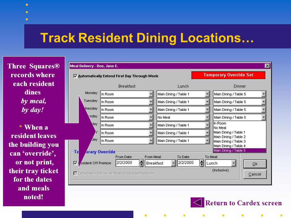 Track Resident Dining Locations… Three Squares® records where each resident dines by meal, by day! * When a resident leaves the building you can overr