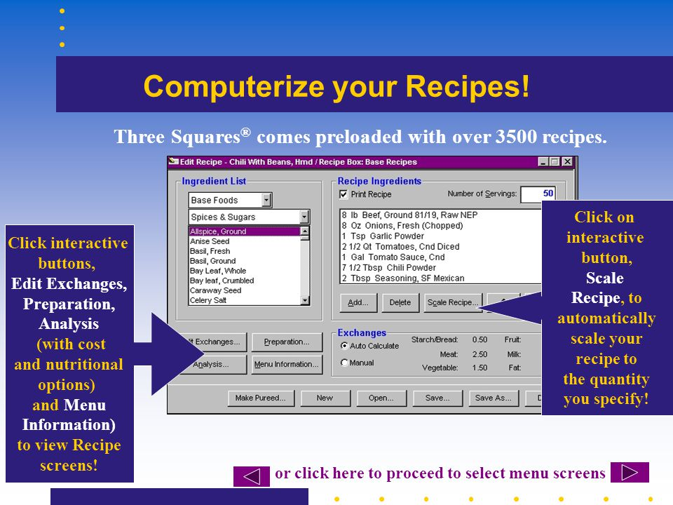 Computerize your Recipes! Click interactive buttons, Edit Exchanges, Preparation, Analysis (with cost and nutritional options) and Menu Information) t