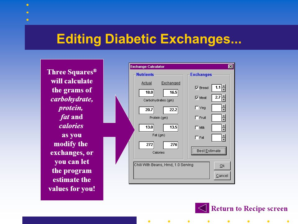 Editing Diabetic Exchanges... Return to Recipe screen Three Squares ® will calculate the grams of carbohydrate, protein, fat and calories as you modif