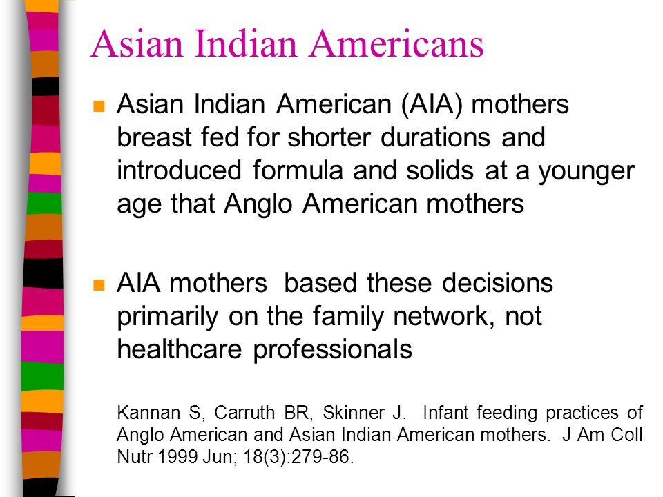 Asian Indian Americans nAnAsian Indian American (AIA) mothers breast fed for shorter durations and introduced formula and solids at a younger age that Anglo American mothers nAnAIA mothers based these decisions primarily on the family network, not healthcare professionals Kannan S, Carruth BR, Skinner J.