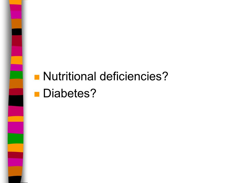 n Nutritional deficiencies n Diabetes