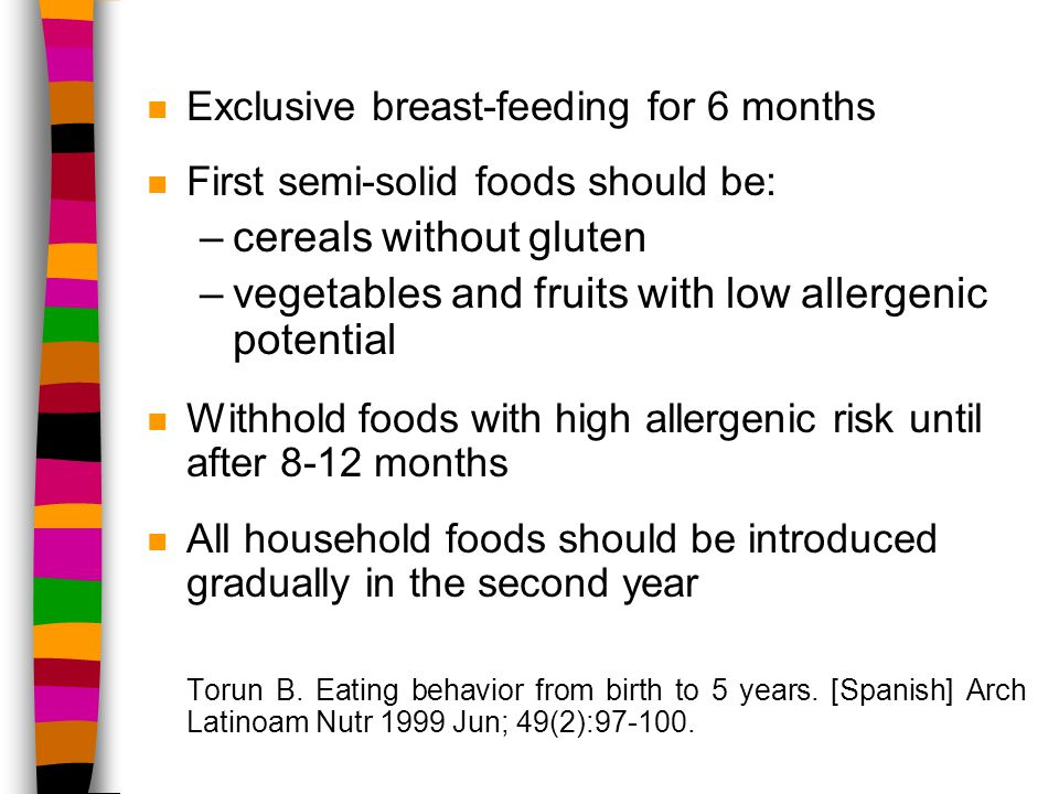 n Exclusive breast-feeding for 6 months n First semi-solid foods should be: –cereals without gluten –vegetables and fruits with low allergenic potential n Withhold foods with high allergenic risk until after 8-12 months n All household foods should be introduced gradually in the second year Torun B.