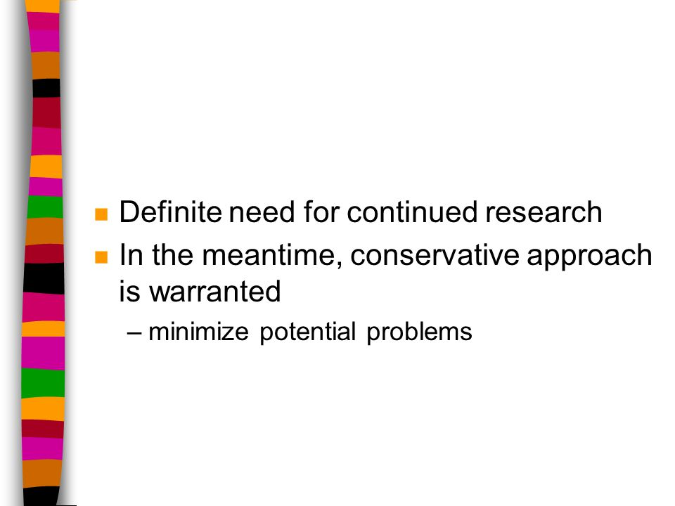 n Definite need for continued research n In the meantime, conservative approach is warranted –minimize potential problems