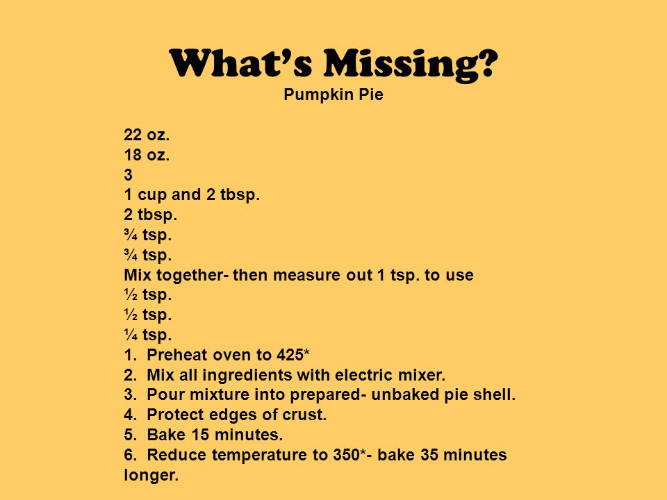 Whats Missing? Pumpkin Pie 22 oz. 18 oz. 3 1 cup and 2 tbsp. 2 tbsp. ¾ tsp. Mix together- then measure out 1 tsp. to use ½ tsp. ¼ tsp. 1. Preheat oven