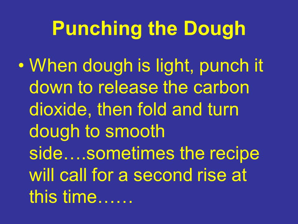 Punching the Dough When dough is light, punch it down to release the carbon dioxide, then fold and turn dough to smooth side….sometimes the recipe will call for a second rise at this time……