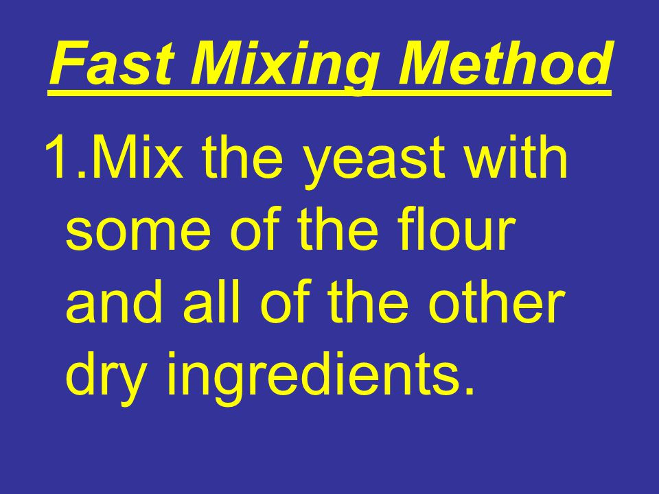 Fast Mixing Method 1.Mix the yeast with some of the flour and all of the other dry ingredients.
