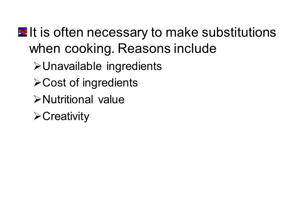 It is often necessary to make substitutions when cooking. Reasons include Unavailable ingredients Cost of ingredients Nutritional value Creativity