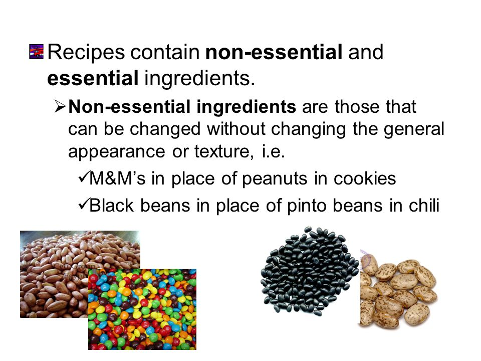 Recipes contain non-essential and essential ingredients. Non-essential ingredients are those that can be changed without changing the general appearan