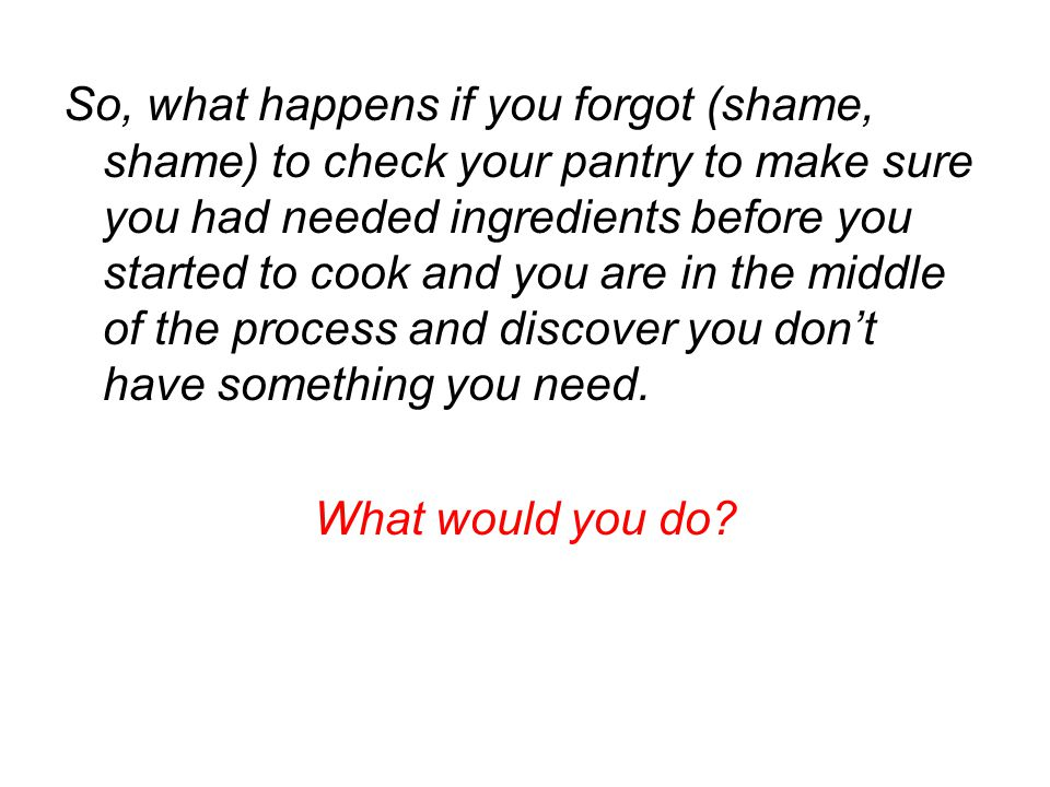 So, what happens if you forgot (shame, shame) to check your pantry to make sure you had needed ingredients before you started to cook and you are in t