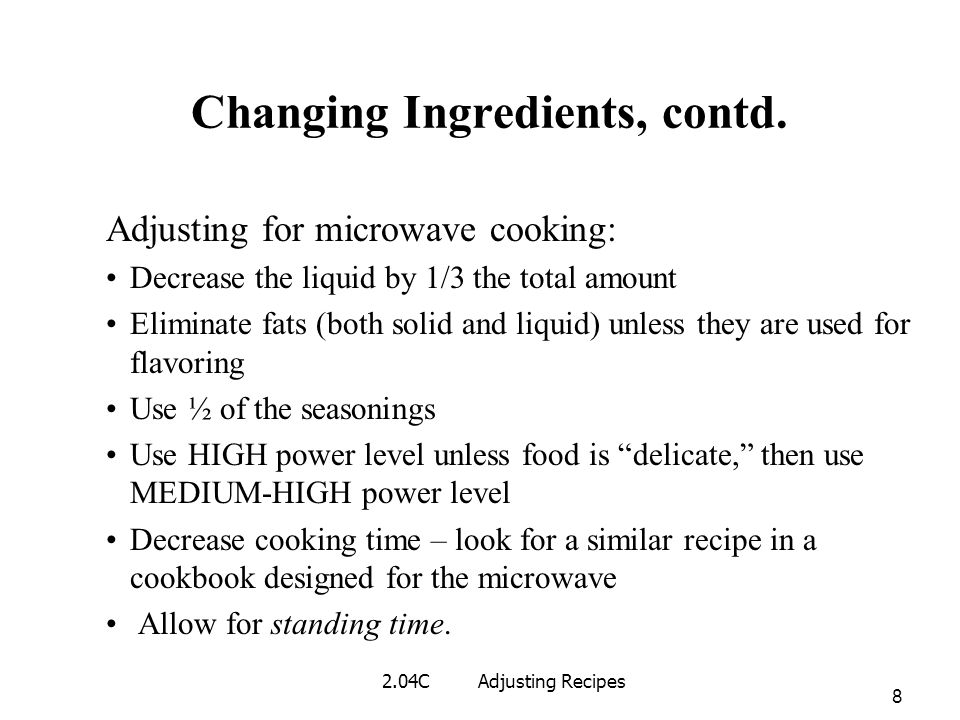 Changing Ingredients, contd. Adjusting for microwave cooking: Decrease the liquid by 1/3 the total amount Eliminate fats (both solid and liquid) unles