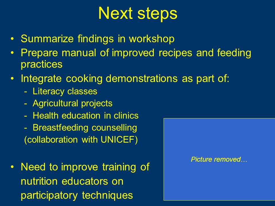 Next steps Summarize findings in workshop Prepare manual of improved recipes and feeding practices Integrate cooking demonstrations as part of: -Literacy classes -Agricultural projects -Health education in clinics -Breastfeeding counselling (collaboration with UNICEF) Need to improve training of nutrition educators on participatory techniques Picture removed…