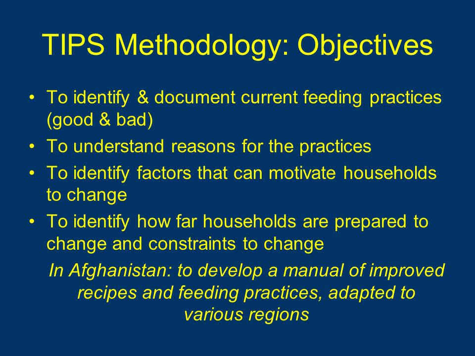 TIPS Methodology: Objectives To identify & document current feeding practices (good & bad) To understand reasons for the practices To identify factors that can motivate households to change To identify how far households are prepared to change and constraints to change In Afghanistan: to develop a manual of improved recipes and feeding practices, adapted to various regions