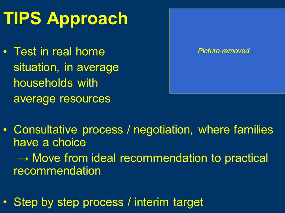 TIPS Approach Test in real home situation, in average households with average resources Consultative process / negotiation, where families have a choice Move from ideal recommendation to practical recommendation Step by step process / interim target Picture removed…