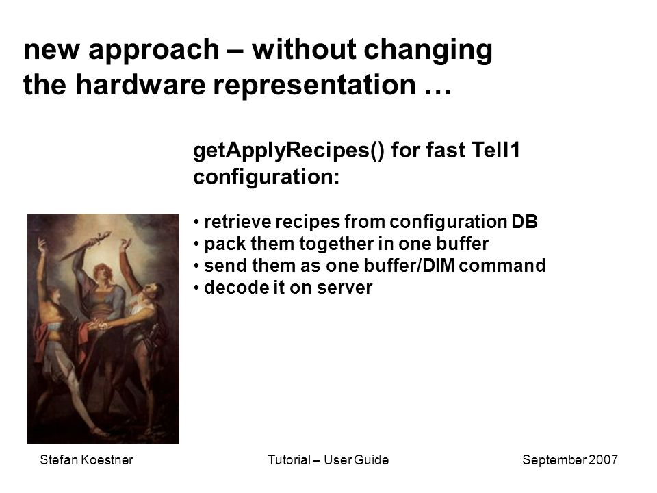 Stefan KoestnerTutorial – User GuideSeptember 2007 new approach – without changing the hardware representation … getApplyRecipes() for fast Tell1 configuration: retrieve recipes from configuration DB pack them together in one buffer send them as one buffer/DIM command decode it on server
