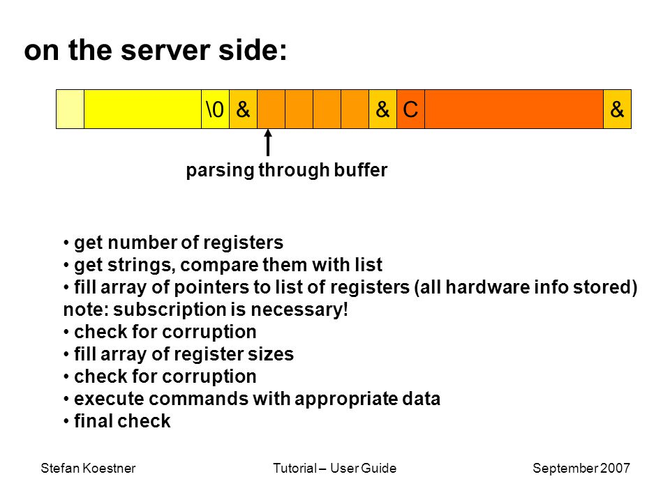 Stefan KoestnerTutorial – User GuideSeptember 2007 \0& … &C& on the server side: parsing through buffer get number of registers get strings, compare them with list fill array of pointers to list of registers (all hardware info stored) note: subscription is necessary.