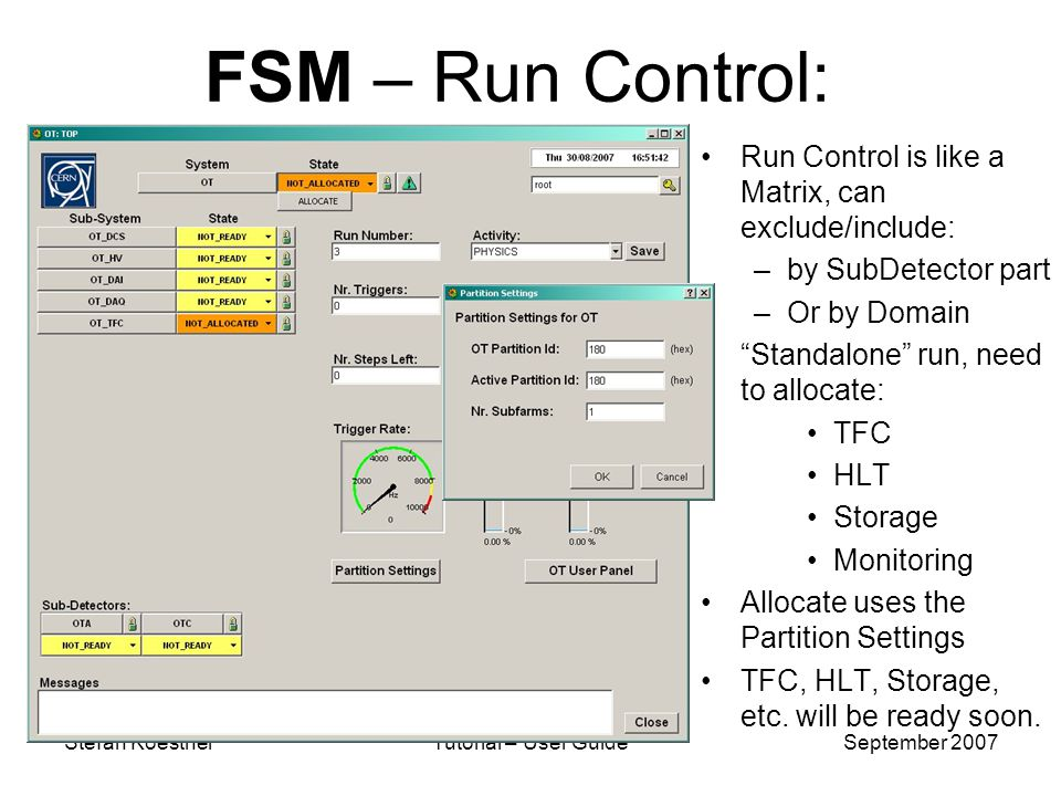 Stefan KoestnerTutorial – User GuideSeptember 2007 FSM – Run Control: Run Control is like a Matrix, can exclude/include: –by SubDetector part –Or by Domain Standalone run, need to allocate: TFC HLT Storage Monitoring Allocate uses the Partition Settings TFC, HLT, Storage, etc.