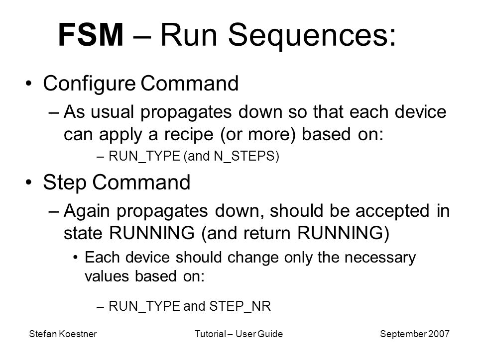 Stefan KoestnerTutorial – User GuideSeptember 2007 FSM – Run Sequences: Configure Command –As usual propagates down so that each device can apply a recipe (or more) based on: –RUN_TYPE (and N_STEPS) Step Command –Again propagates down, should be accepted in state RUNNING (and return RUNNING) Each device should change only the necessary values based on: –RUN_TYPE and STEP_NR