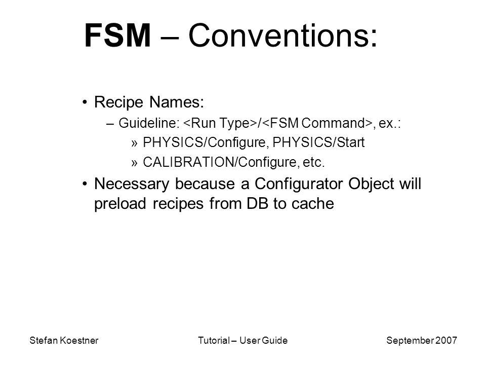 Stefan KoestnerTutorial – User GuideSeptember 2007 FSM – Conventions: Recipe Names: –Guideline: /, ex.: »PHYSICS/Configure, PHYSICS/Start »CALIBRATION/Configure, etc.