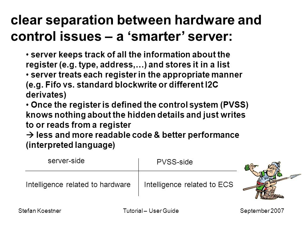 Stefan KoestnerTutorial – User GuideSeptember 2007 clear separation between hardware and control issues – a smarter server: server keeps track of all the information about the register (e.g.