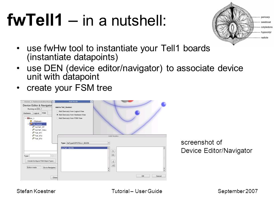 Stefan KoestnerTutorial – User GuideSeptember 2007 fwTell1 – in a nutshell: use fwHw tool to instantiate your Tell1 boards (instantiate datapoints) use DEN (device editor/navigator) to associate device unit with datapoint create your FSM tree screenshot of Device Editor/Navigator