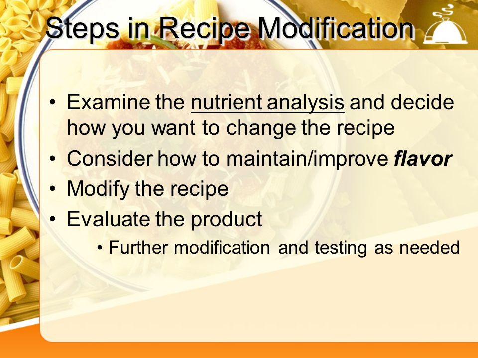 Steps in Recipe Modification Examine the nutrient analysis and decide how you want to change the recipe Consider how to maintain/improve flavor Modify the recipe Evaluate the product Further modification and testing as needed