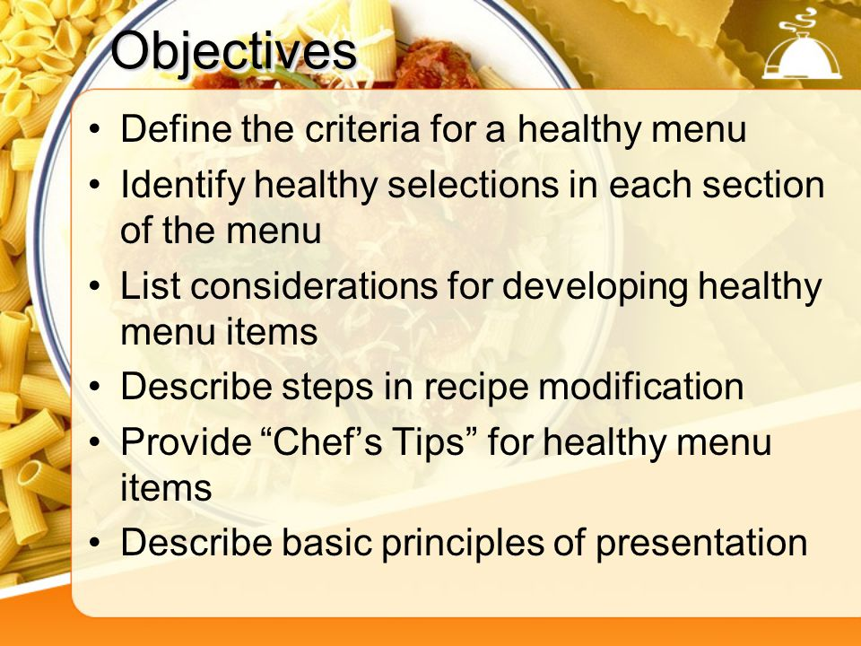 Objectives Define the criteria for a healthy menu Identify healthy selections in each section of the menu List considerations for developing healthy menu items Describe steps in recipe modification Provide Chefs Tips for healthy menu items Describe basic principles of presentation