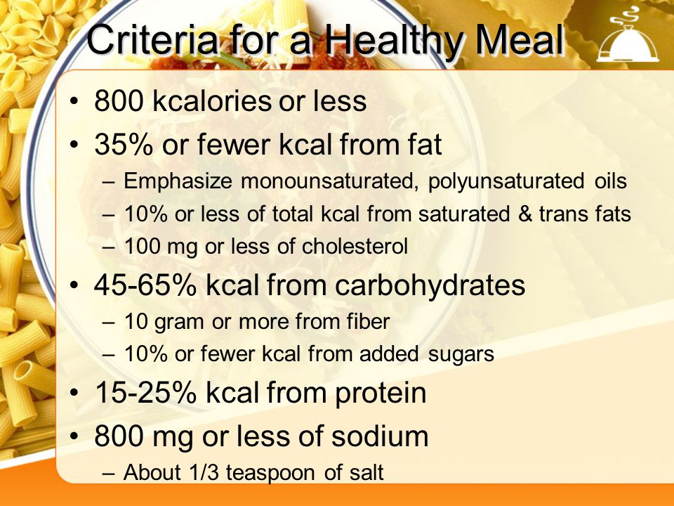 Criteria for a Healthy Meal 800 kcalories or less 35% or fewer kcal from fat –Emphasize monounsaturated, polyunsaturated oils –10% or less of total kcal from saturated & trans fats –100 mg or less of cholesterol 45-65% kcal from carbohydrates –10 gram or more from fiber –10% or fewer kcal from added sugars 15-25% kcal from protein 800 mg or less of sodium –About 1/3 teaspoon of salt