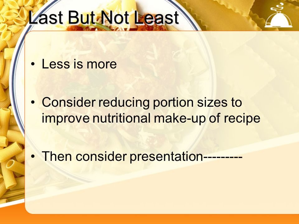 Last But Not Least Less is more Consider reducing portion sizes to improve nutritional make-up of recipe Then consider presentation---------