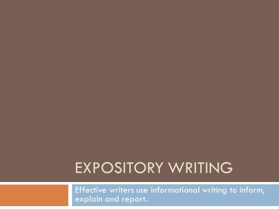 EXPOSITORY WRITING Effective writers use informational writing to inform, explain and report.
