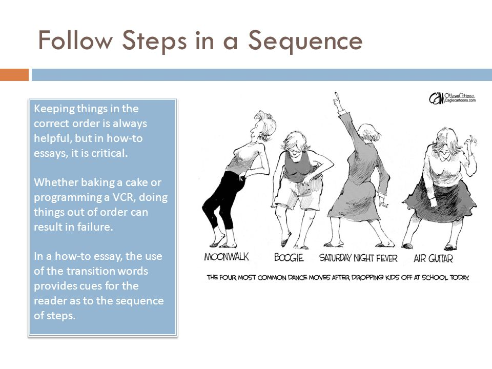 Follow Steps in a Sequence Keeping things in the correct order is always helpful, but in how-to essays, it is critical. Whether baking a cake or progr
