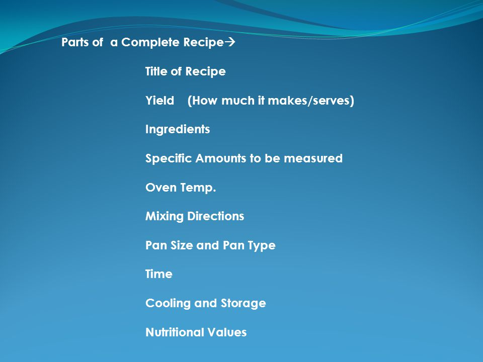 Parts of a Complete Recipe Title of Recipe Yield (How much it makes/serves) Ingredients Specific Amounts to be measured Oven Temp.
