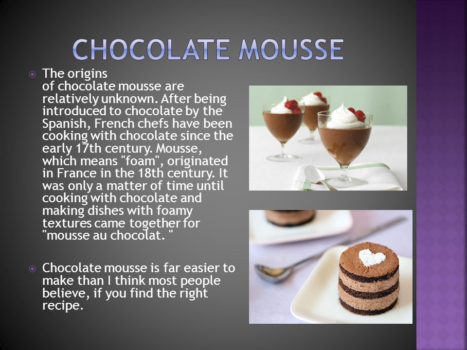 The origins of chocolate mousse are relatively unknown. After being introduced to chocolate by the Spanish, French chefs have been cooking with chocol