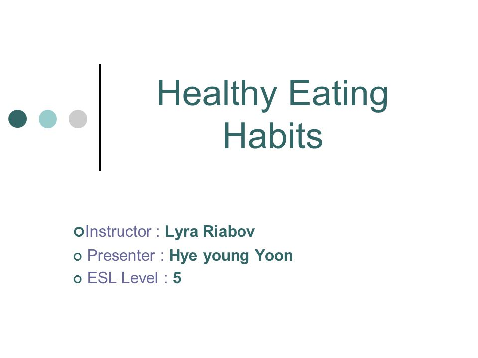 Healthy Eating Habits Instructor : Lyra Riabov Presenter : Hye young Yoon ESL Level : 5