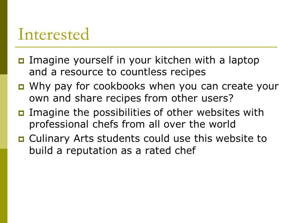 Interested Imagine yourself in your kitchen with a laptop and a resource to countless recipes Why pay for cookbooks when you can create your own and share recipes from other users.