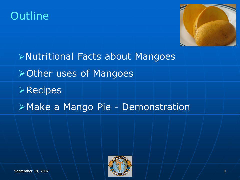 September 19, 20073 Outline Nutritional Facts about Mangoes Other uses of Mangoes Recipes Make a Mango Pie - Demonstration