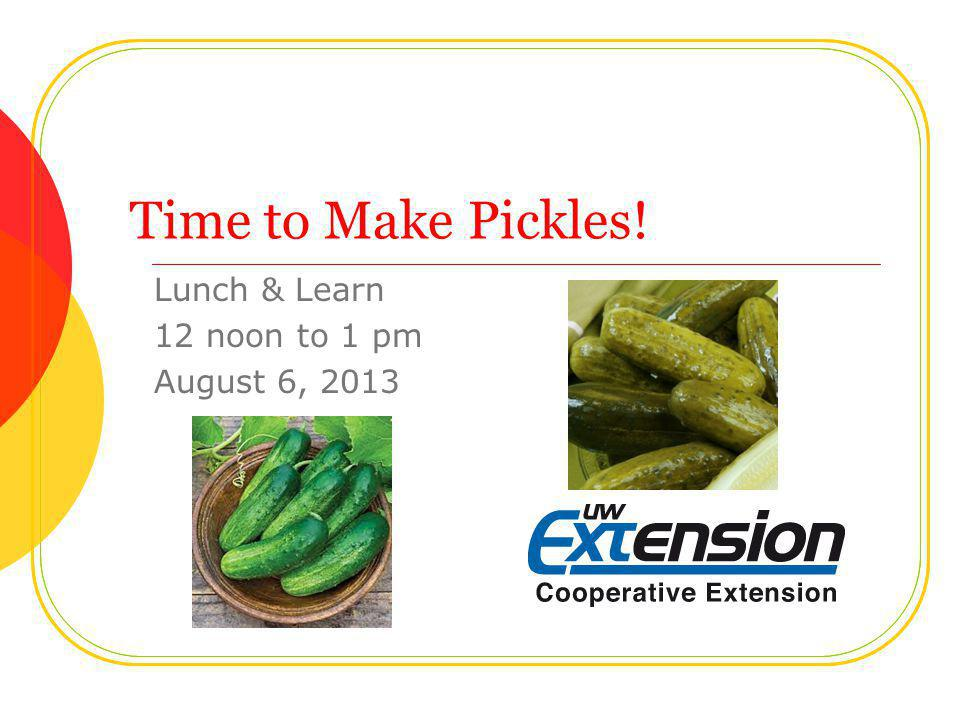 Time to Make Pickles! Lunch & Learn 12 noon to 1 pm August 6, 2013