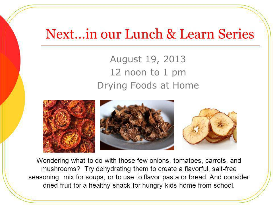 Next…in our Lunch & Learn Series August 19, 2013 12 noon to 1 pm Drying Foods at Home Wondering what to do with those few onions, tomatoes, carrots, and mushrooms.