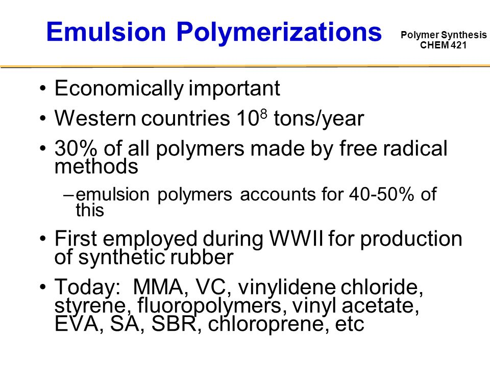 Polymer Synthesis CHEM 421 Emulsion Polymerizations Economically important Western countries 10 8 tons/year 30% of all polymers made by free radical m