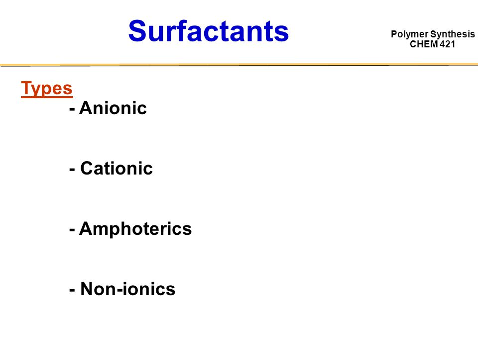 Polymer Synthesis CHEM 421 Surfactants Types - Anionic - Cationic - Amphoterics - Non-ionics