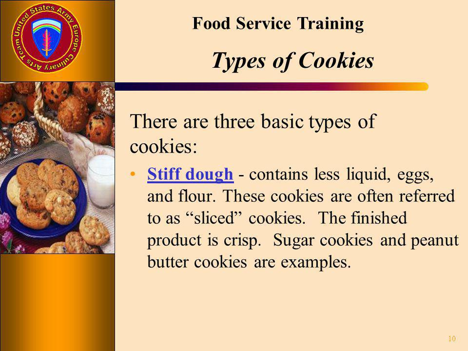 Food Service Training Types of Cookies There are three basic types of cookies: Stiff dough - contains less liquid, eggs, and flour. These cookies are