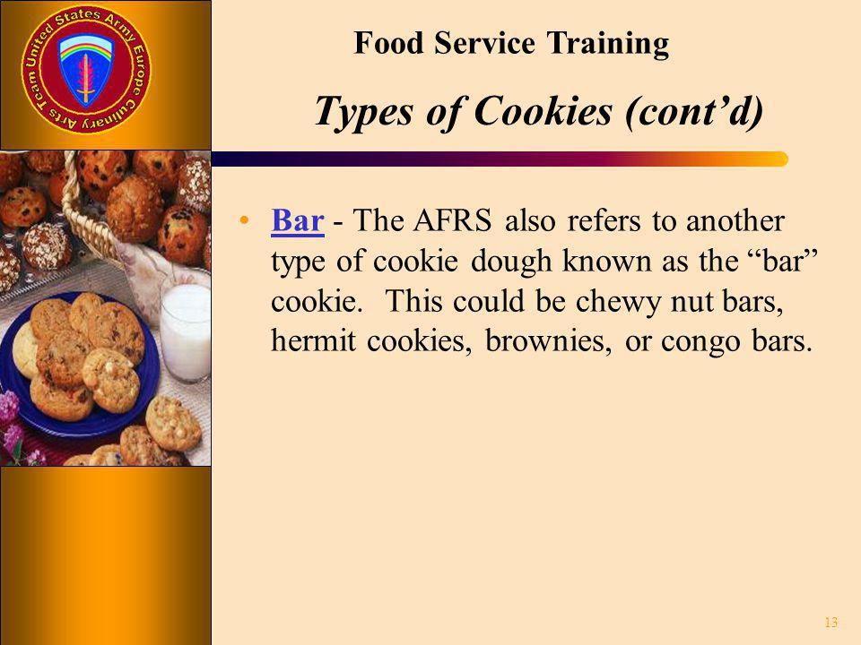 Food Service Training Types of Cookies (contd) Bar - The AFRS also refers to another type of cookie dough known as the bar cookie. This could be chewy