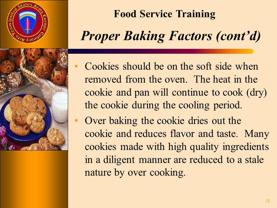 Food Service Training Proper Baking Factors (contd) Cookies should be on the soft side when removed from the oven. The heat in the cookie and pan will