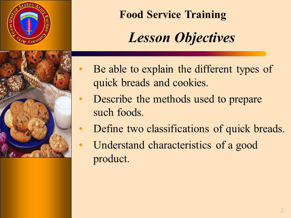 Food Service Training Lesson Objectives Be able to explain the different types of quick breads and cookies. Describe the methods used to prepare such