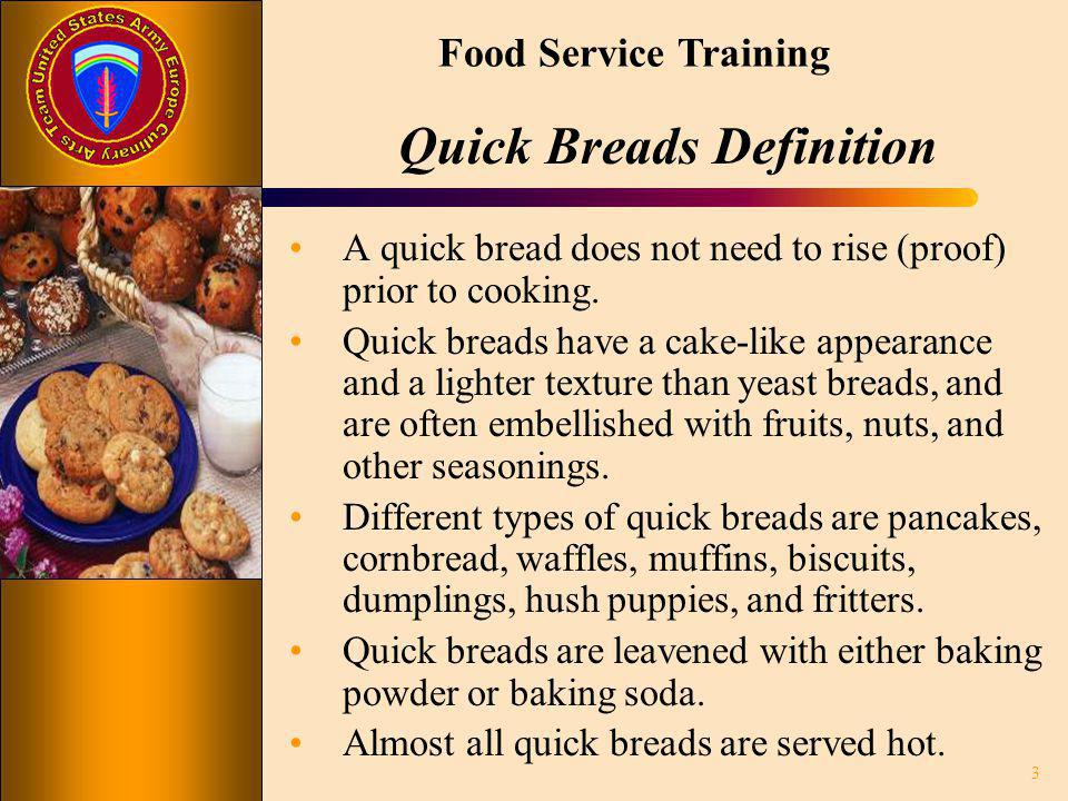 Food Service Training Quick Breads Definition A quick bread does not need to rise (proof) prior to cooking. Quick breads have a cake-like appearance a