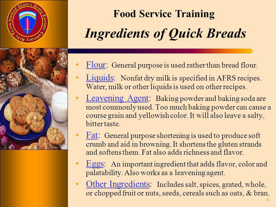 Food Service Training Ingredients of Quick Breads Flour: General purpose is used rather than bread flour. Liquids: Nonfat dry milk is specified in AFR