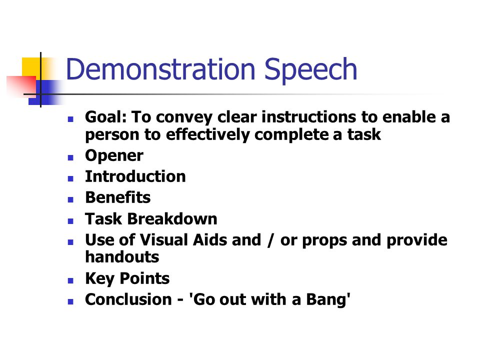 Demonstration Speech Goal: To convey clear instructions to enable a person to effectively complete a task Opener Introduction Benefits Task Breakdown Use of Visual Aids and / or props and provide handouts Key Points Conclusion - Go out with a Bang
