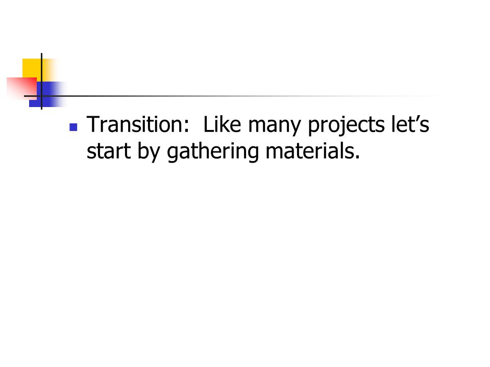 Transition: Like many projects lets start by gathering materials.